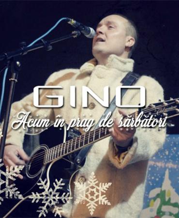 Gino – Acum în prag de sărbători